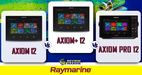 Raymarine - AXIOM 12 vs AXIOM+ 12 vs AXIOM Pro 12
